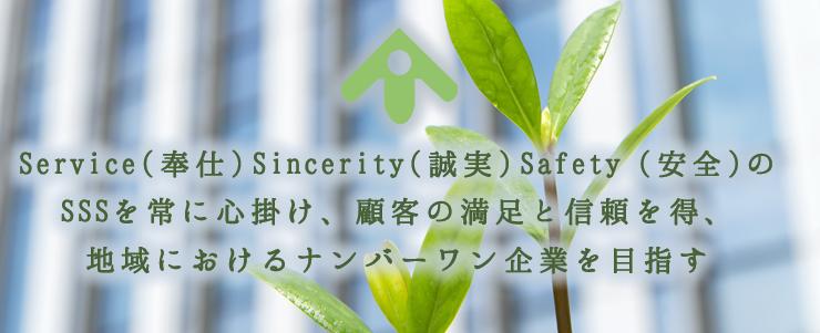 Service(奉仕)Sincerity(誠実)Safety(安全)のSSSを常に心掛け、顧客の満足と信頼を得、地域におけるナンバーワン企業を目指す